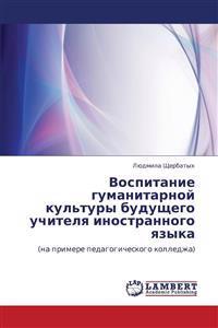Vospitanie Gumanitarnoy Kul'tury Budushchego Uchitelya Inostrannogo Yazyka
