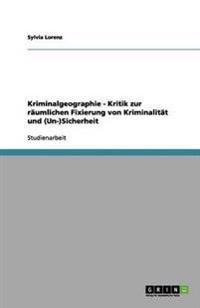 Kriminalgeographie - Kritik Zur Raumlichen Fixierung Von Kriminalitat Und (Un-)Sicherheit
