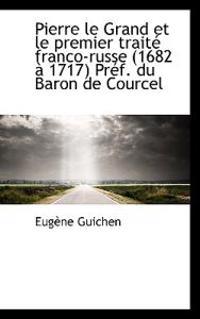 Pierre Le Grand Et Le Premier Traite Franco-Russe (1682 a 1717) Pref. Du Baron de Courcel