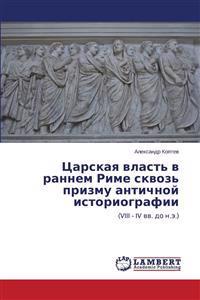 Tsarskaya Vlast' V Rannem Rime Skvoz' Prizmu Antichnoy Istoriografii