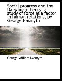 Social Progress and the Darwinian Theory; A Study of Force as a Factor in Human Relations, by George