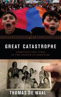 Great Catastrophe: Armenians and Turks in the Shadow of Genocide