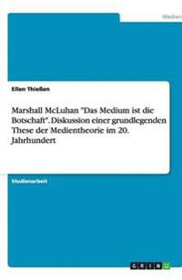 Marshall McLuhan Das Medium Ist Die Botschaft. Diskussion Einer Grundlegenden These Der Medientheorie Im 20. Jahrhundert