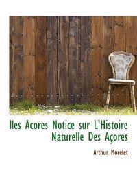 Iles Acores Notice Sur L'Histoire Naturelle Des a Ores