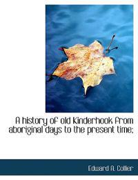 A History of Old Kinderhook from Aboriginal Days to the Present Time;