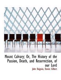Mount Calvary; Or, the History of the Passion, Death, and Resurrection, of Our Lord