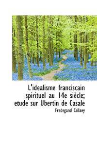L'Id Alisme Franciscain Spirituel Au 14e Si Cle; Tude Sur Ubertin de Casale