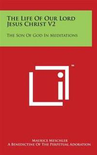The Life of Our Lord Jesus Christ V2: The Son of God in Meditations