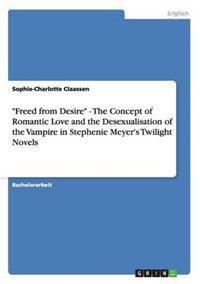 """""""Freed from Desire"""" - The Concept of Romantic Love and the Desexualisation of the Vampire in Stephenie Meyer's Twilight Novels"""