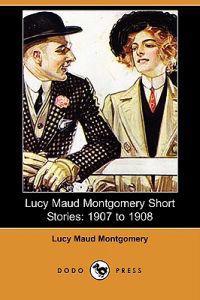Lucy Maud Montgomery Short Stories: 1907 to 1908 (Dodo Press)