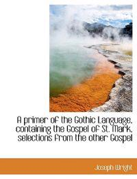 A Primer of the Gothic Language, Containing the Gospel of St. Mark, Selections from the Other Gospel