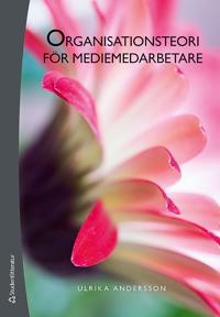 Organisationsteori för mediemedarbetare - Struktur, kultur, ledarskap och medarbetarskap i medieorganisationer