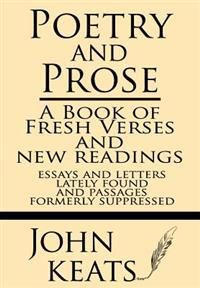 Poetry and Prose: A Book of Fresh Verses and New Readings--Essays and Letters Lately Found--And Passages Formerly Suppressed