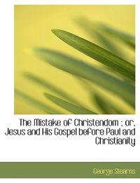 The Mistake of Christendom; Or, Jesus and His Gospel Before Paul and Christianity