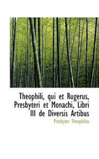 Theophili, Qui Et Rugerus, Presbyteri Et Monachi, Libri III de Diversis Artibus