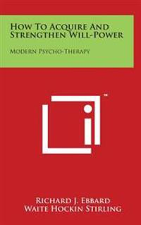 How to Acquire and Strengthen Will-Power: Modern Psycho-Therapy