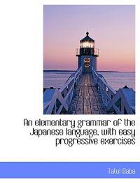 An Elementary Grammar of the Japanese Language, with Easy Progressive Exercises