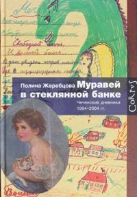 Muravej v stekljannoj banke. Chechenskie dnevniki 1994-2004 gg.