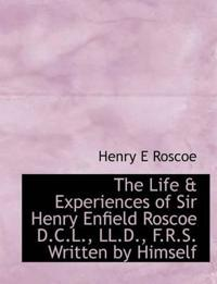 The Life & Experiences of Sir Henry Enfield Roscoe D.C.L., LL.D., F.R.S. Written by Himself