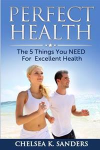 Perfect Health: The 5 Things You Need for Excellent Health