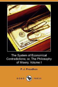 The System of Economical Contradictions; Or, the Philosophy of Misery