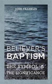 Believer's Baptism: The Symbol & the Significance