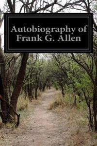 Autobiography of Frank G. Allen: Minister of the Gospel and Selections from His Writings