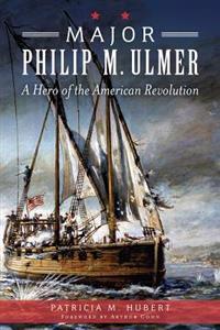 Major Philip M. Ulmer:: A Hero of the American Revolution