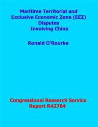 Maritime Territorial and Exclusive Economic Zone (Eez) Disputes Involving China: Congressional Research Service Report R42784