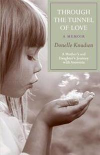 Through the Tunnel of Love - A Memoir: A Mother's and Daughter's Journey with Anorexia