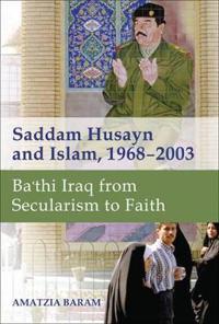 Saddam Husayn and Islam, 1968-2003: Ba`thi Iraq from Secularism to Faith
