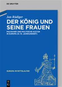Der König Und Seine Frauen: Polygynie Und Politische Kultur in Europa (9.-13. Jahrhundert)