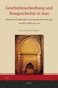 Geschichtsschreibung Und Sinngeschichte In Iran: Historische Erzahlungen Von Mongolischer Eroberung Und Herrschaft, 1933-2011