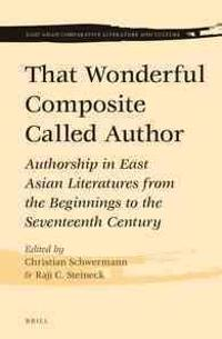 That Wonderful Composite Called Author: Authorship in East Asian Literatures from the Beginnings to the Seventeenth Century