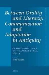 Between Orality and Literacy: Communication and Adaptation in Antiquity: Orality and Literacy in the Ancient World, Vol. 10