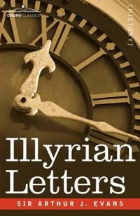 Illyrian Letters: A Revised Selection of Correspondence from the Illyrian Provinces of Bosnia, Herzegovina, Montenegro, Albania, Dalmati