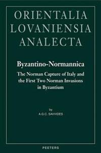 Byzantino-Normannica: The Norman Capture of Italy (to A.D. 1081) and the First Two Invasions in Byzantium (A.D. 1081-1085 and 1107-1108)