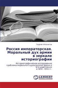 Rossiya Imperatorskaya. Moral'nyy Dukh Armii V Zerkale Istoriografii