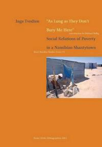 As Long as They Don't Bury Me Here. Social Relations of Poverty in a Namibian Shantytown