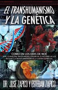 El Transhumanismo y La Genetica: Como En Los Dias de Noe Adn, Clonacion, Singularidad, Eugenesia, El Retorno de Los Nefilim y La Nueva Dimension de La