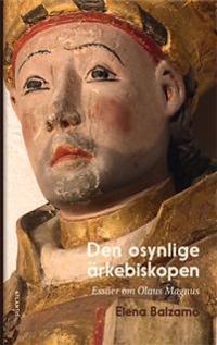 Den osynlige ärkebiskopen : essäer om Olaus Magnus