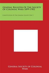 General Register of the Society of Colonial Wars 1899-1902: Constitution of the General Society Part 1