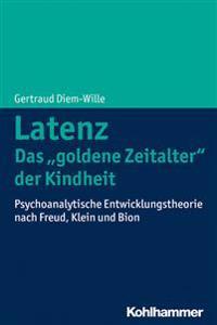 Latenz - Das 'Goldene Zeitalter' Der Kindheit: Psychoanalytische Entwicklungstheorie Nach Freud, Klein Und Bion