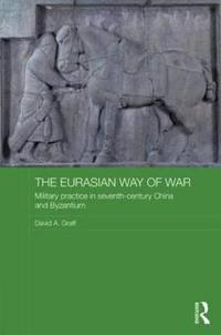 The Eurasian Way of War: Military Practice in Seventh-Century China and Byzantium