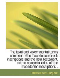 The Legal and Governmental Terms Common to the Macedonian Greek Inscriptions and the New Testament,