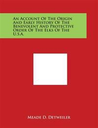 An Account of the Origin and Early History of the Benevolent and Protective Order of the Elks of the U.S.A.