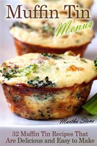 Muffin Tin Menus: 32 Recipes That Are Delicious and Easy to Make