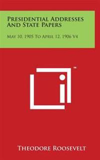 Presidential Addresses and State Papers: May 10, 1905 to April 12, 1906 V4