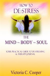 How to de-Stress the Mind Body Soul: Your Practical Guide to de-Stressing & Therapy Journal