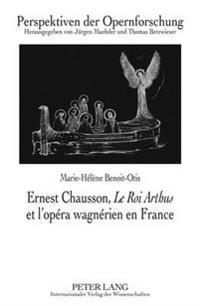 Ernest Chausson, «le Roi Arthus» Et l'Opéra Wagnérien En France: Préface de Jean-Jacques Nattiez